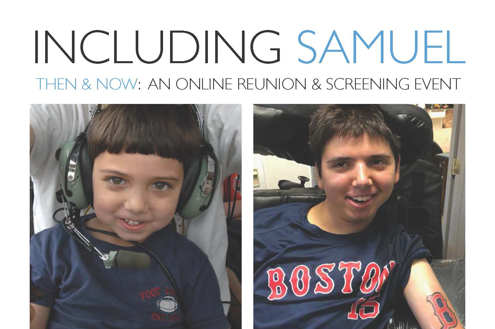 """Image of the event's title, """"Including Samuel Then and Now: an online reunion and screening event."""" Under the header there are two pictures of Samuel Habib, one from of Samuel as a young boy sitting in his father's lap wearing humorously large headphones and another of Samuel as an adult showing off his first tattoo on his forearm, the Boston Red Sox """"B""""."""